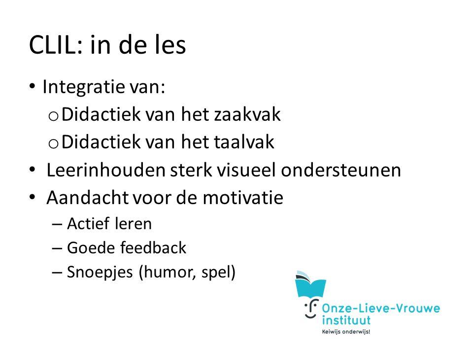 CLIL: in de les Integratie van: o Didactiek van het zaakvak o Didactiek van het taalvak Leerinhouden sterk visueel ondersteunen Aandacht voor de motivatie – Actief leren – Goede feedback – Snoepjes (humor, spel)