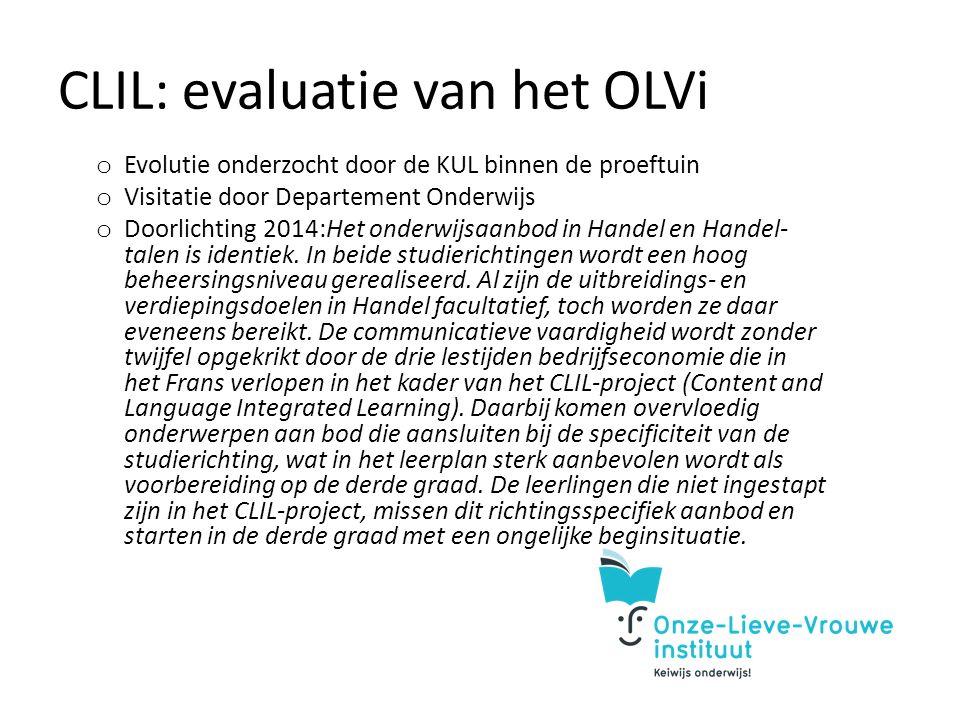 CLIL: evaluatie van het OLVi o Evolutie onderzocht door de KUL binnen de proeftuin o Visitatie door Departement Onderwijs o Doorlichting 2014:Het onderwijsaanbod in Handel en Handel- talen is identiek.