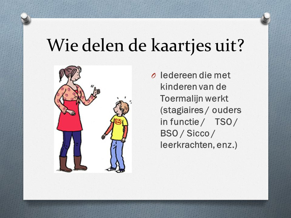 Wie delen de kaartjes uit? O Iedereen die met kinderen van de Toermalijn werkt (stagiaires / ouders in functie / TSO / BSO / Sicco / leerkrachten, enz