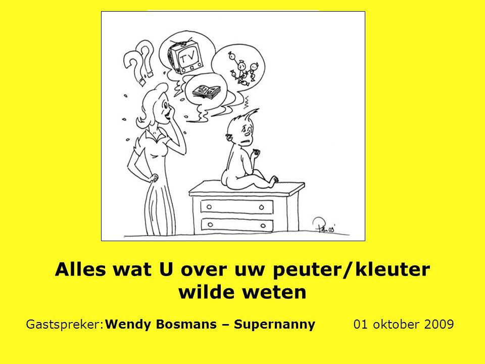 Alles wat U over uw peuter/kleuter wilde weten Gastspreker:Wendy Bosmans – Supernanny 01 oktober 2009