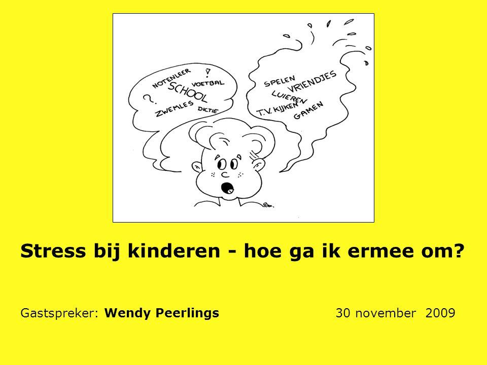 Stress bij kinderen - hoe ga ik ermee om? Gastspreker: Wendy Peerlings 30 november 2009