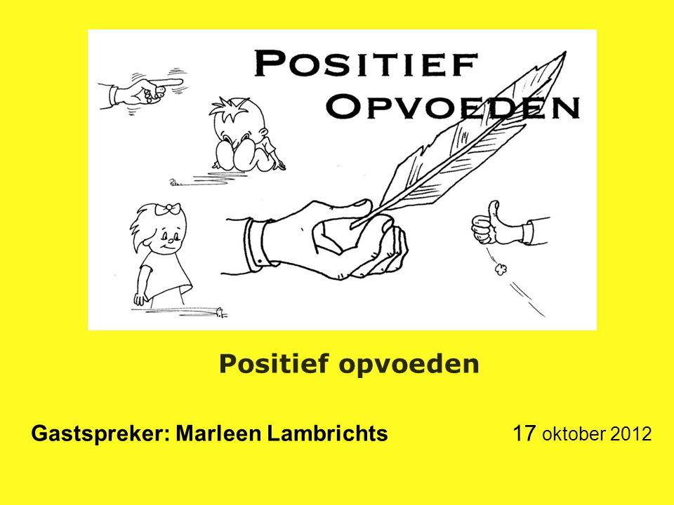 Positief opvoeden Gastspreker: Marleen Lambrichts 17 oktober 2012