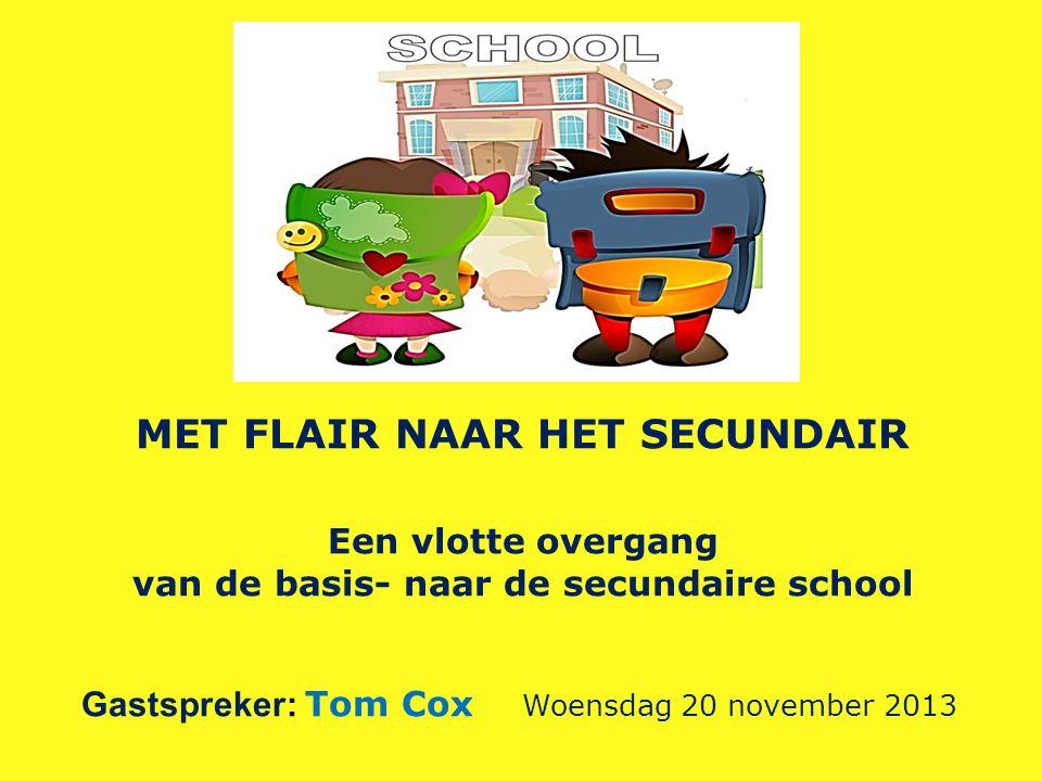 MET FLAIR NAAR HET SECUNDAIR Een vlotte overgang van de basis- naar de secundaire school Gastspreker: Tom Cox Woensdag 20 november 2013