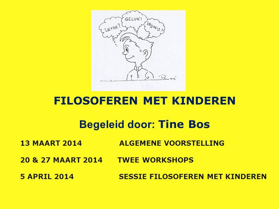 FILOSOFEREN MET KINDEREN Begeleid door: Tine Bos 13 MAART 2014 ALGEMENE VOORSTELLING 20 & 27 MAART 2014 TWEE WORKSHOPS 5 APRIL 2014 SESSIE FILOSOFEREN MET KINDEREN