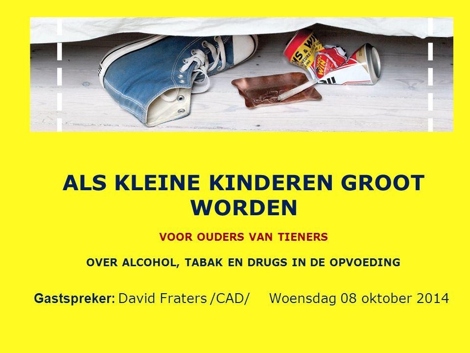 ALS KLEINE KINDEREN GROOT WORDEN VOOR OUDERS VAN TIENERS OVER ALCOHOL, TABAK EN DRUGS IN DE OPVOEDING Gastspreker: David Fraters /CAD/ Woensdag 08 oktober 2014