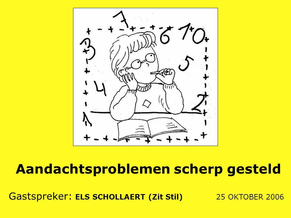 Aandachtsproblemen scherp gesteld Gastspreker: ELS SCHOLLAERT (Zit Stil) 25 OKTOBER 2006