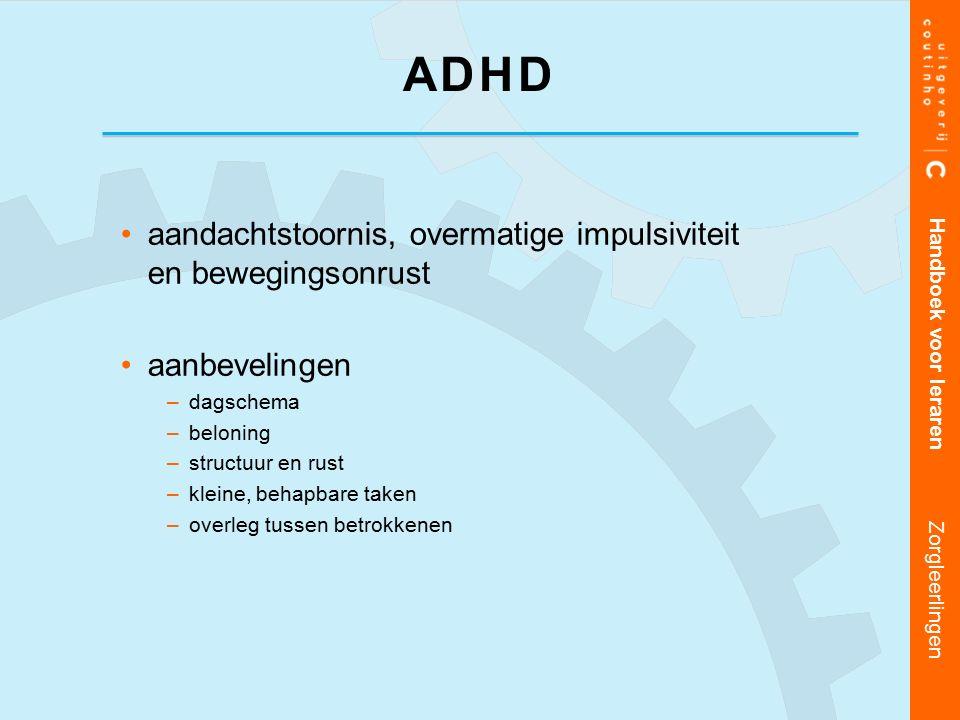 aandachtstoornis, overmatige impulsiviteit en bewegingsonrust aanbevelingen –dagschema –beloning –structuur en rust –kleine, behapbare taken –overleg tussen betrokkenen Handboek voor leraren Zorgleerlingen ADHD
