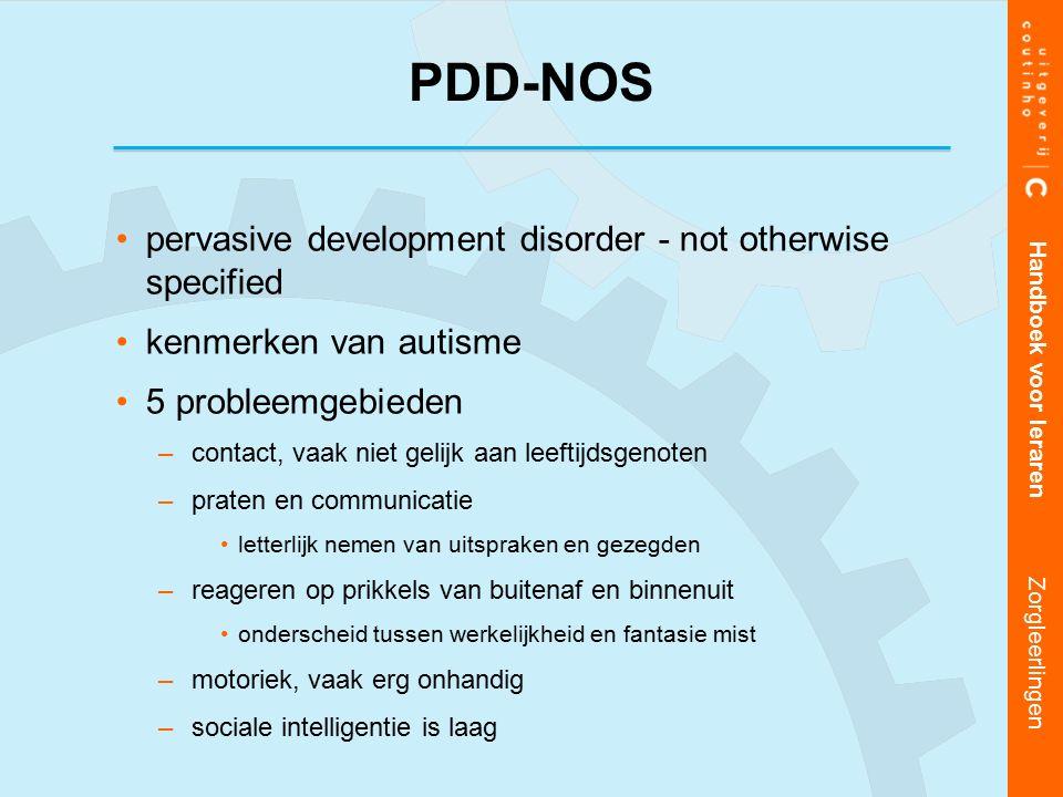 pervasive development disorder - not otherwise specified kenmerken van autisme 5 probleemgebieden –contact, vaak niet gelijk aan leeftijdsgenoten –praten en communicatie letterlijk nemen van uitspraken en gezegden –reageren op prikkels van buitenaf en binnenuit onderscheid tussen werkelijkheid en fantasie mist –motoriek, vaak erg onhandig –sociale intelligentie is laag Handboek voor leraren Zorgleerlingen PDD-NOS