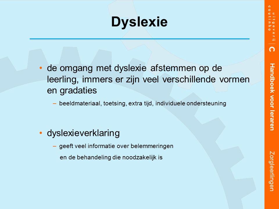 de omgang met dyslexie afstemmen op de leerling, immers er zijn veel verschillende vormen en gradaties –beeldmateriaal, toetsing, extra tijd, individuele ondersteuning dyslexieverklaring –geeft veel informatie over belemmeringen en de behandeling die noodzakelijk is Handboek voor leraren Zorgleerlingen Dyslexie