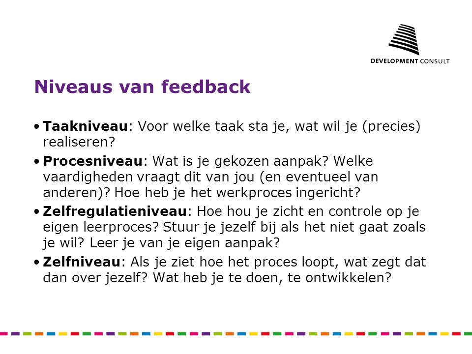 Niveaus van feedback Taakniveau: Voor welke taak sta je, wat wil je (precies) realiseren? Procesniveau: Wat is je gekozen aanpak? Welke vaardigheden v