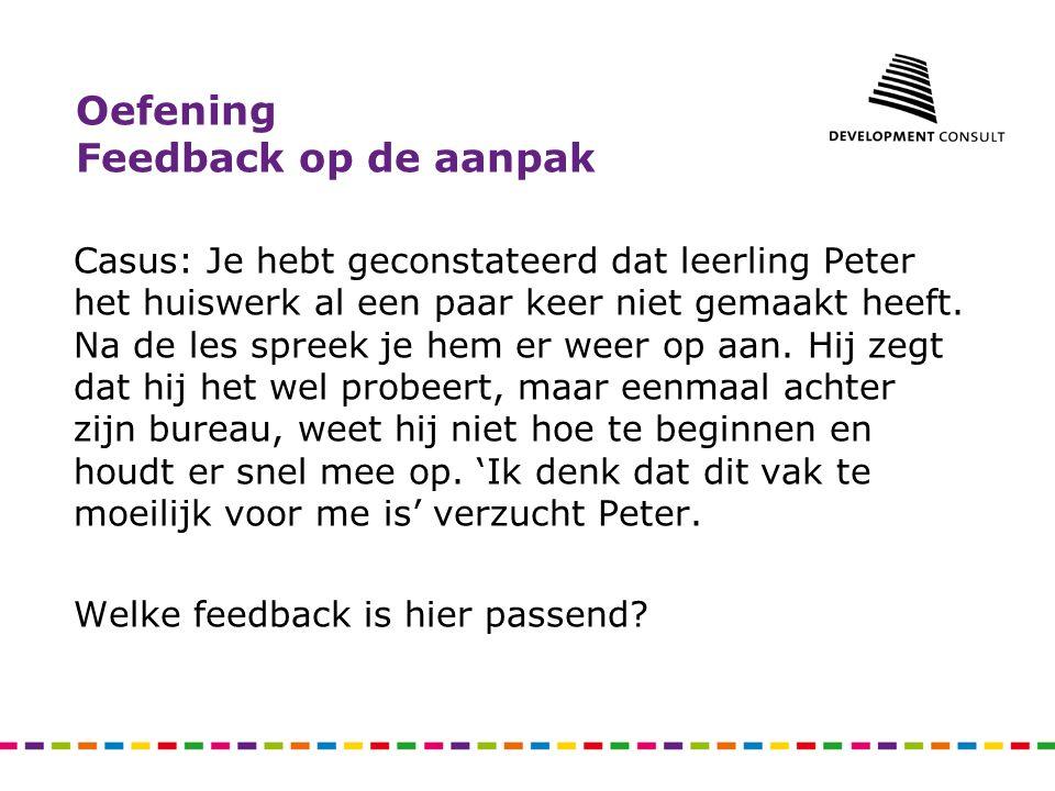 Oefening Feedback op de aanpak Casus: Je hebt geconstateerd dat leerling Peter het huiswerk al een paar keer niet gemaakt heeft. Na de les spreek je h