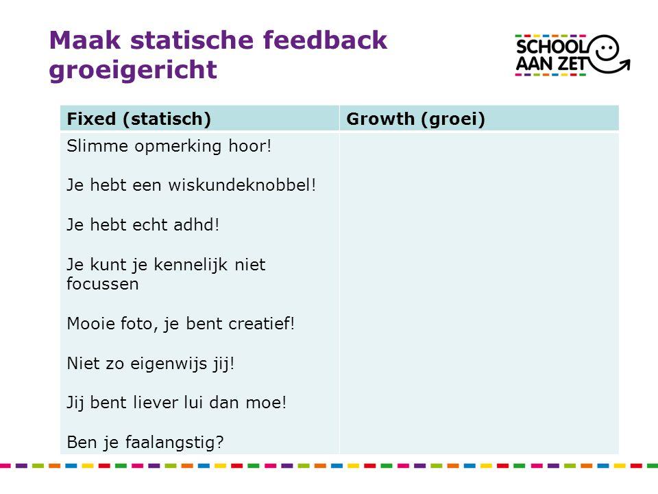 Maak statische feedback groeigericht Fixed (statisch)Growth (groei) Slimme opmerking hoor! Je hebt een wiskundeknobbel! Je hebt echt adhd! Je kunt je
