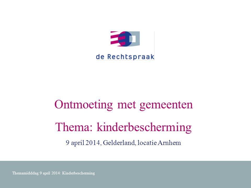 Ontmoeting met gemeenten Thema: kinderbescherming 9 april 2014, Gelderland, locatie Arnhem Themamidddag 9 april 2014: Kinderbescherming