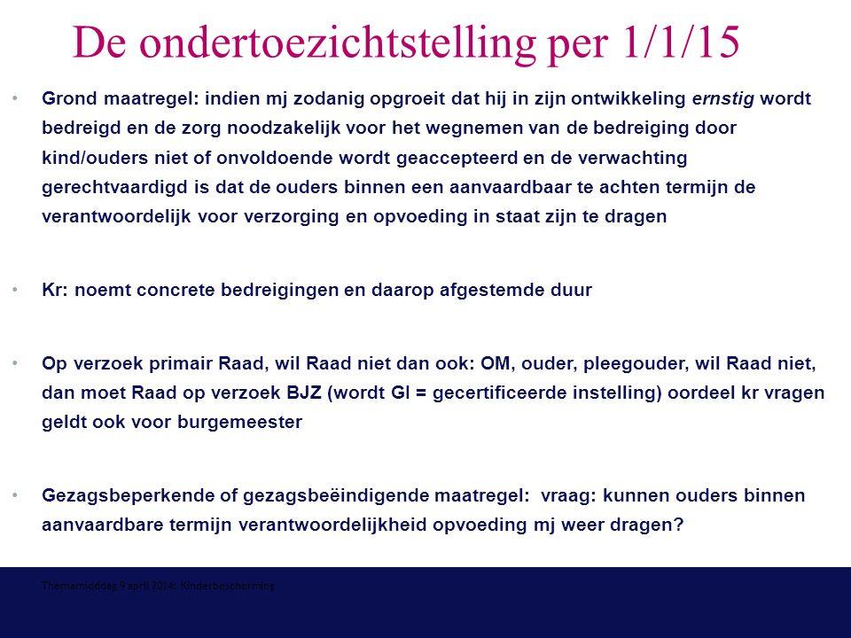 Themamidddag 9 april 2014: Kinderbescherming De ondertoezichtstelling per 1/1/15 Grond maatregel: indien mj zodanig opgroeit dat hij in zijn ontwikkeling ernstig wordt bedreigd en de zorg noodzakelijk voor het wegnemen van de bedreiging door kind/ouders niet of onvoldoende wordt geaccepteerd en de verwachting gerechtvaardigd is dat de ouders binnen een aanvaardbaar te achten termijn de verantwoordelijk voor verzorging en opvoeding in staat zijn te dragen Kr: noemt concrete bedreigingen en daarop afgestemde duur Op verzoek primair Raad, wil Raad niet dan ook: OM, ouder, pleegouder, wil Raad niet, dan moet Raad op verzoek BJZ (wordt GI = gecertificeerde instelling) oordeel kr vragen geldt ook voor burgemeester Gezagsbeperkende of gezagsbeëindigende maatregel: vraag: kunnen ouders binnen aanvaardbare termijn verantwoordelijkheid opvoeding mj weer dragen