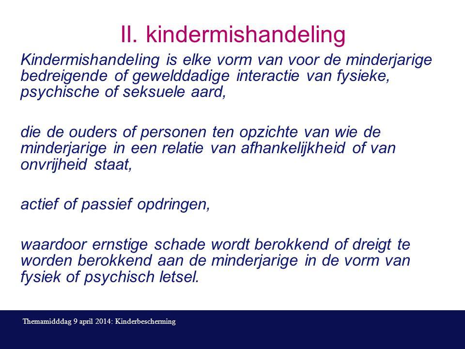 II. kindermishandeling Kindermishandeling is elke vorm van voor de minderjarige bedreigende of gewelddadige interactie van fysieke, psychische of seks