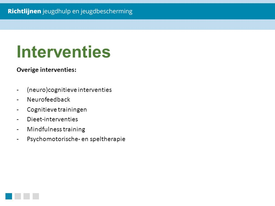 Overige interventies: -(neuro)cognitieve interventies -Neurofeedback -Cognitieve trainingen -Dieet-interventies -Mindfulness training -Psychomotorische- en speltherapie Interventies