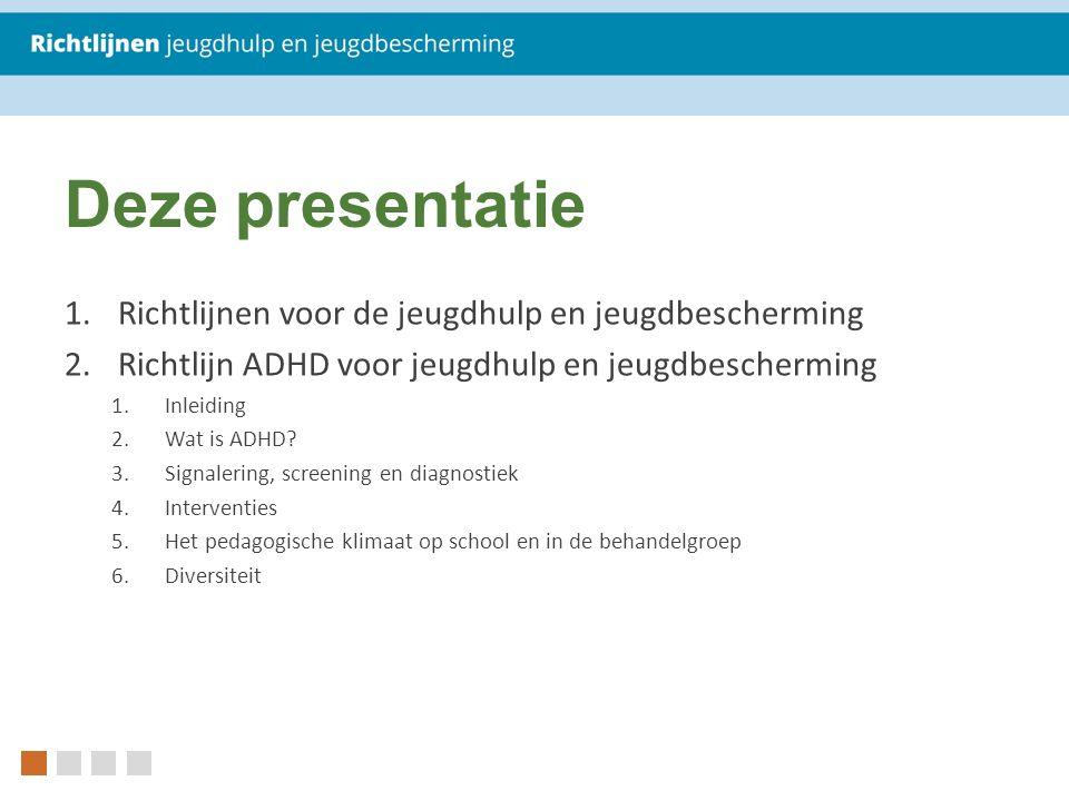 Deze presentatie 1.Richtlijnen voor de jeugdhulp en jeugdbescherming 2.Richtlijn ADHD voor jeugdhulp en jeugdbescherming 1.Inleiding 2.Wat is ADHD.