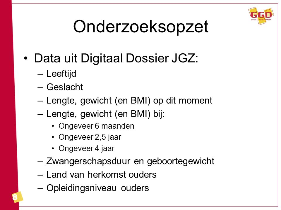 8 Onderzoeksopzet Data uit Digitaal Dossier JGZ: –Leeftijd –Geslacht –Lengte, gewicht (en BMI) op dit moment –Lengte, gewicht (en BMI) bij: Ongeveer 6