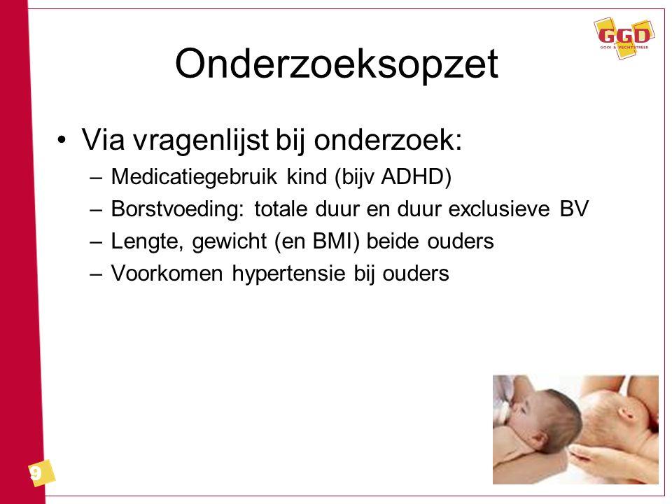 9 Onderzoeksopzet Via vragenlijst bij onderzoek: –Medicatiegebruik kind (bijv ADHD) –Borstvoeding: totale duur en duur exclusieve BV –Lengte, gewicht (en BMI) beide ouders –Voorkomen hypertensie bij ouders