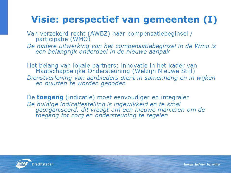 Visie: perspectief van gemeenten (I) Van verzekerd recht (AWBZ) naar compensatiebeginsel / participatie (WMO) De nadere uitwerking van het compensatiebeginsel in de Wmo is een belangrijk onderdeel in de nieuwe aanpak Het belang van lokale partners: innovatie in het kader van Maatschappelijke Ondersteuning (Welzijn Nieuwe Stijl) Dienstverlening van aanbieders dient in samenhang en in wijken en buurten te worden geboden De toegang (indicatie) moet eenvoudiger en integraler De huidige indicatiestelling is ingewikkeld en te smal georganiseerd, dit vraagt om een nieuwe manieren om de toegang tot zorg en ondersteuning te regelen