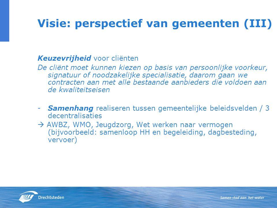 Visie: perspectief van gemeenten (III) Keuzevrijheid voor cliënten De cliënt moet kunnen kiezen op basis van persoonlijke voorkeur, signatuur of noodzakelijke specialisatie, daarom gaan we contracten aan met alle bestaande aanbieders die voldoen aan de kwaliteitseisen -Samenhang realiseren tussen gemeentelijke beleidsvelden / 3 decentralisaties  AWBZ, WMO, Jeugdzorg, Wet werken naar vermogen (bijvoorbeeld: samenloop HH en begeleiding, dagbesteding, vervoer)