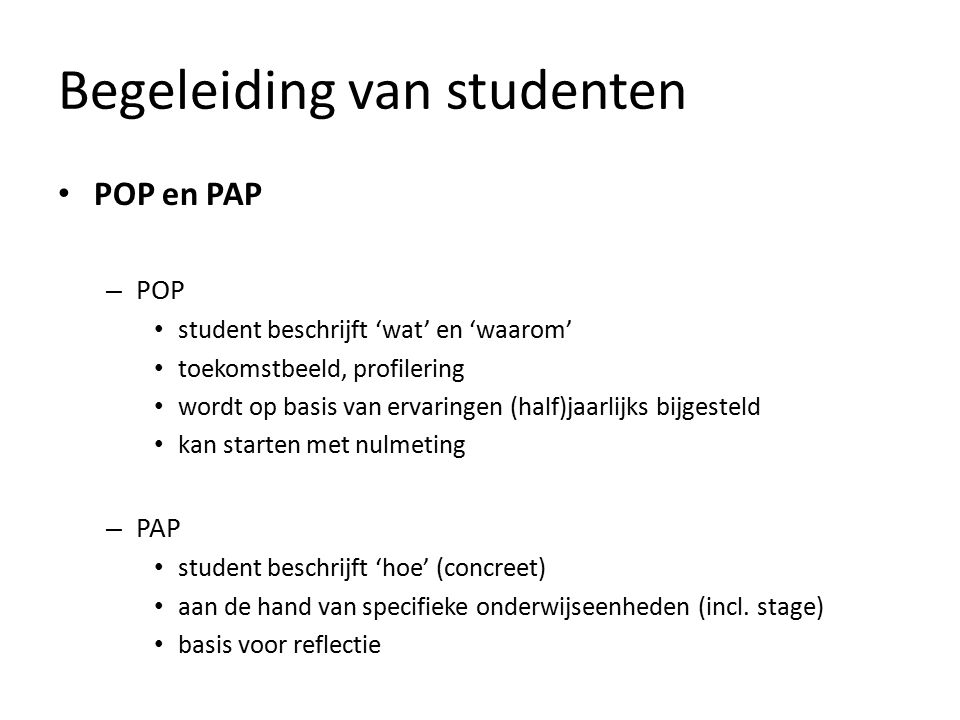 Begeleiding van studenten POP en PAP – POP student beschrijft 'wat' en 'waarom' toekomstbeeld, profilering wordt op basis van ervaringen (half)jaarlijks bijgesteld kan starten met nulmeting – PAP student beschrijft 'hoe' (concreet) aan de hand van specifieke onderwijseenheden (incl.