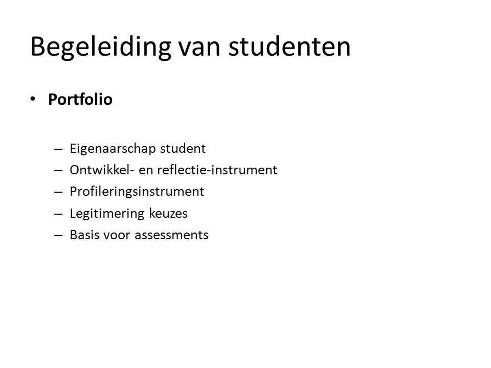 Begeleiding van studenten Portfolio – Eigenaarschap student – Ontwikkel- en reflectie-instrument – Profileringsinstrument – Legitimering keuzes – Basis voor assessments