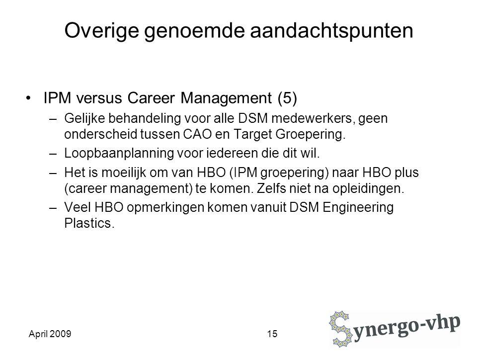 April 2009 15 Overige genoemde aandachtspunten IPM versus Career Management (5) –Gelijke behandeling voor alle DSM medewerkers, geen onderscheid tussen CAO en Target Groepering.