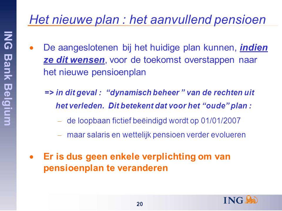 ING Bank Belgium 20 Het nieuwe plan : het aanvullend pensioen  De aangeslotenen bij het huidige plan kunnen, indien ze dit wensen, voor de toekomst overstappen naar het nieuwe pensioenplan => in dit geval : dynamisch beheer van de rechten uit het verleden.
