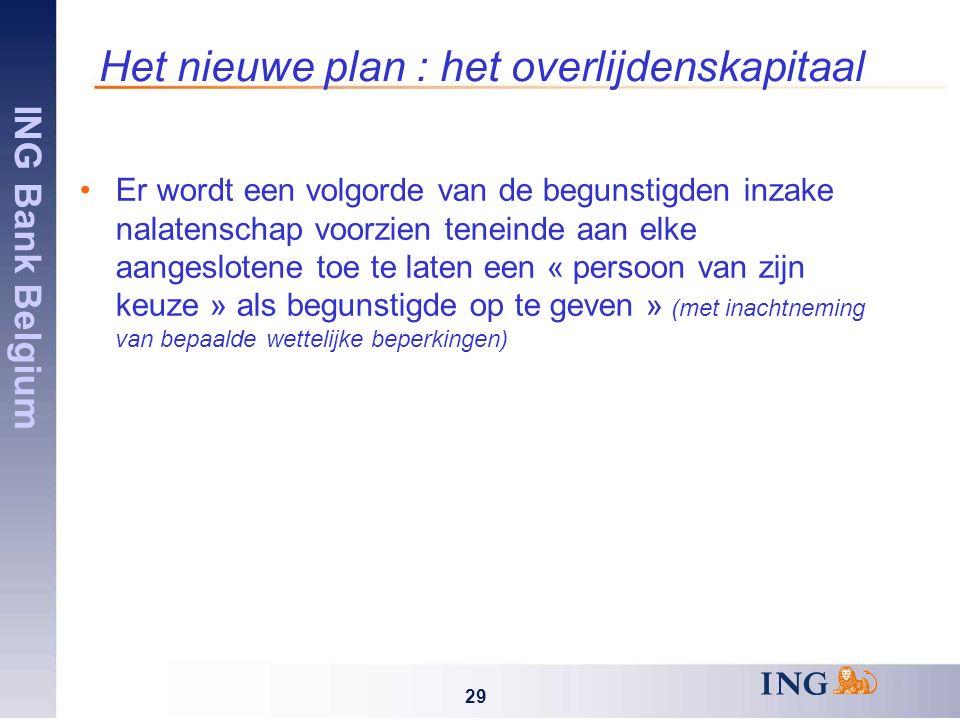 ING Bank Belgium 29 Het nieuwe plan : het overlijdenskapitaal Er wordt een volgorde van de begunstigden inzake nalatenschap voorzien teneinde aan elke aangeslotene toe te laten een « persoon van zijn keuze » als begunstigde op te geven » (met inachtneming van bepaalde wettelijke beperkingen)