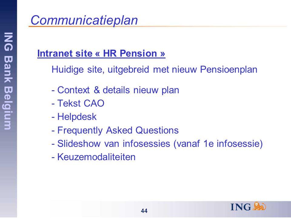 ING Bank Belgium 44 Communicatieplan Intranet site « HR Pension » Huidige site, uitgebreid met nieuw Pensioenplan - Context & details nieuw plan - Tekst CAO - Helpdesk - Frequently Asked Questions - Slideshow van infosessies (vanaf 1e infosessie) - Keuzemodaliteiten