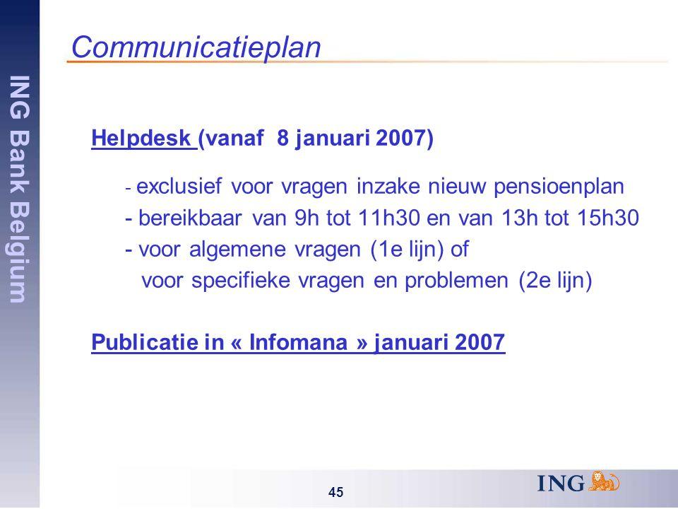 ING Bank Belgium 45 Communicatieplan Helpdesk (vanaf 8 januari 2007) - exclusief voor vragen inzake nieuw pensioenplan - bereikbaar van 9h tot 11h30 en van 13h tot 15h30 - voor algemene vragen (1e lijn) of voor specifieke vragen en problemen (2e lijn) Publicatie in « Infomana » januari 2007