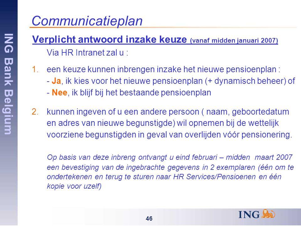 ING Bank Belgium 46 Communicatieplan Verplicht antwoord inzake keuze (vanaf midden januari 2007) Via HR Intranet zal u : 1.een keuze kunnen inbrengen inzake het nieuwe pensioenplan : - Ja, ik kies voor het nieuwe pensioenplan (+ dynamisch beheer) of - Nee, ik blijf bij het bestaande pensioenplan 2.kunnen ingeven of u een andere persoon ( naam, geboortedatum en adres van nieuwe begunstigde) wil opnemen bij de wettelijk voorziene begunstigden in geval van overlijden vóór pensionering.