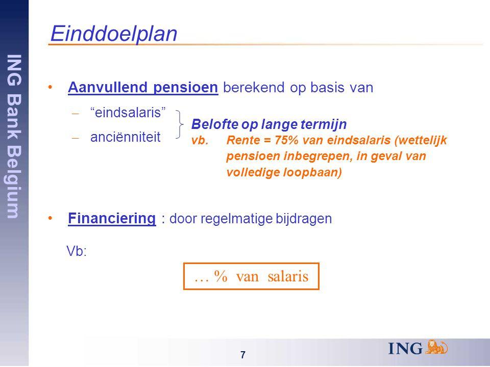 ING Bank Belgium 7 Einddoelplan Aanvullend pensioen berekend op basis van – eindsalaris – anciënniteit Financiering : door regelmatige bijdragen Vb: Belofte op lange termijn vb.