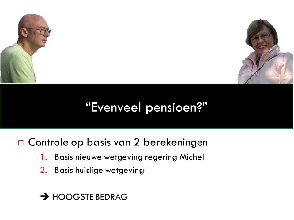  Controle op basis van 2 berekeningen 1.Basis nieuwe wetgeving regering Michel 2.Basis huidige wetgeving  HOOGSTE BEDRAG Evenveel pensioen
