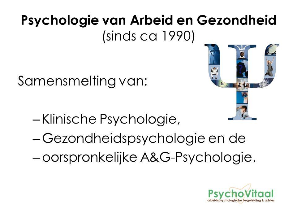 Psychologie van Arbeid en Gezondheid (sinds ca 1990) Samensmelting van: – Klinische Psychologie, – Gezondheidspsychologie en de – oorspronkelijke A&G-Psychologie.