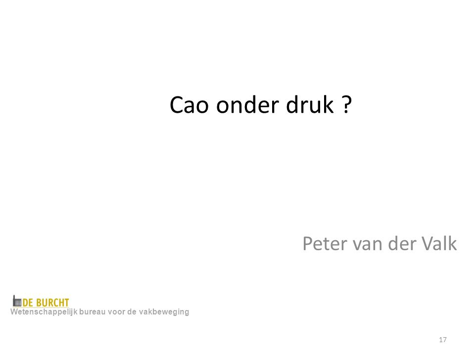Cao onder druk ? Peter van der Valk Wetenschappelijk bureau voor de vakbeweging 17