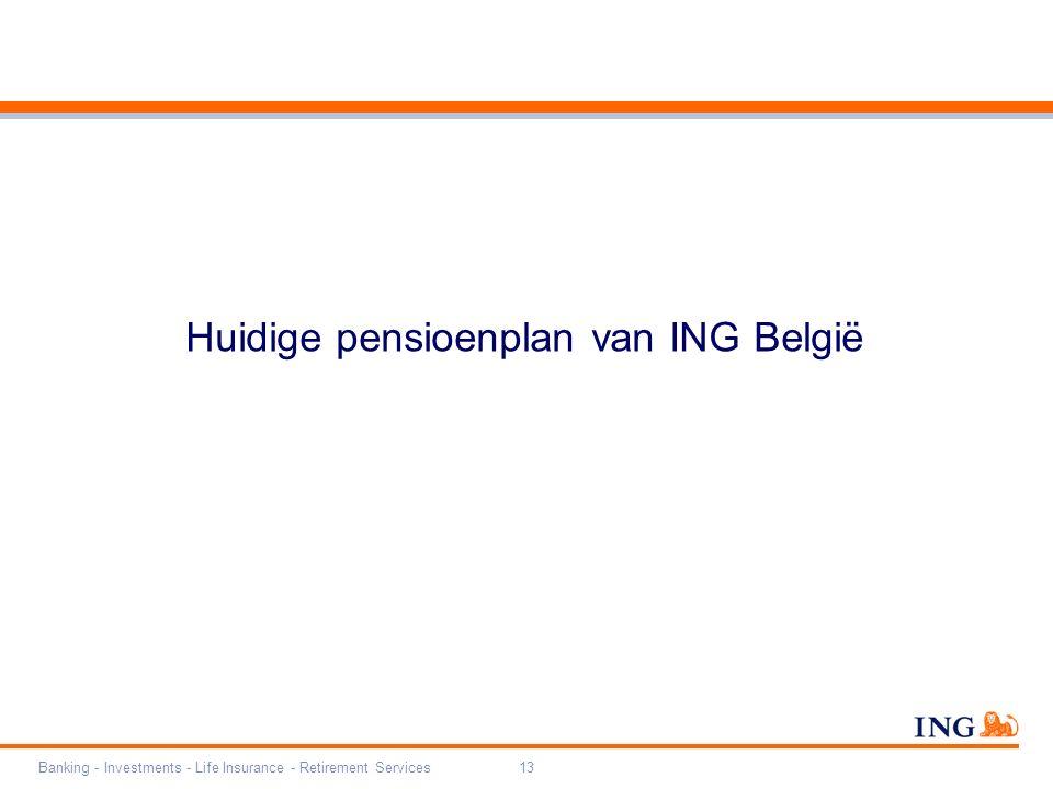 Banking - Investments - Life Insurance - Retirement Services13 Huidige pensioenplan van ING België