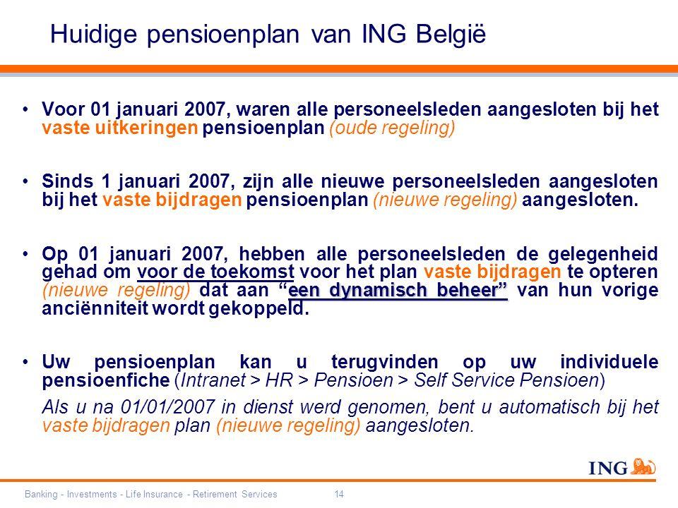 Banking - Investments - Life Insurance - Retirement Services14 Huidige pensioenplan van ING België Voor 01 januari 2007, waren alle personeelsleden aangesloten bij het vaste uitkeringen pensioenplan (oude regeling) Sinds 1 januari 2007, zijn alle nieuwe personeelsleden aangesloten bij het vaste bijdragen pensioenplan (nieuwe regeling) aangesloten.