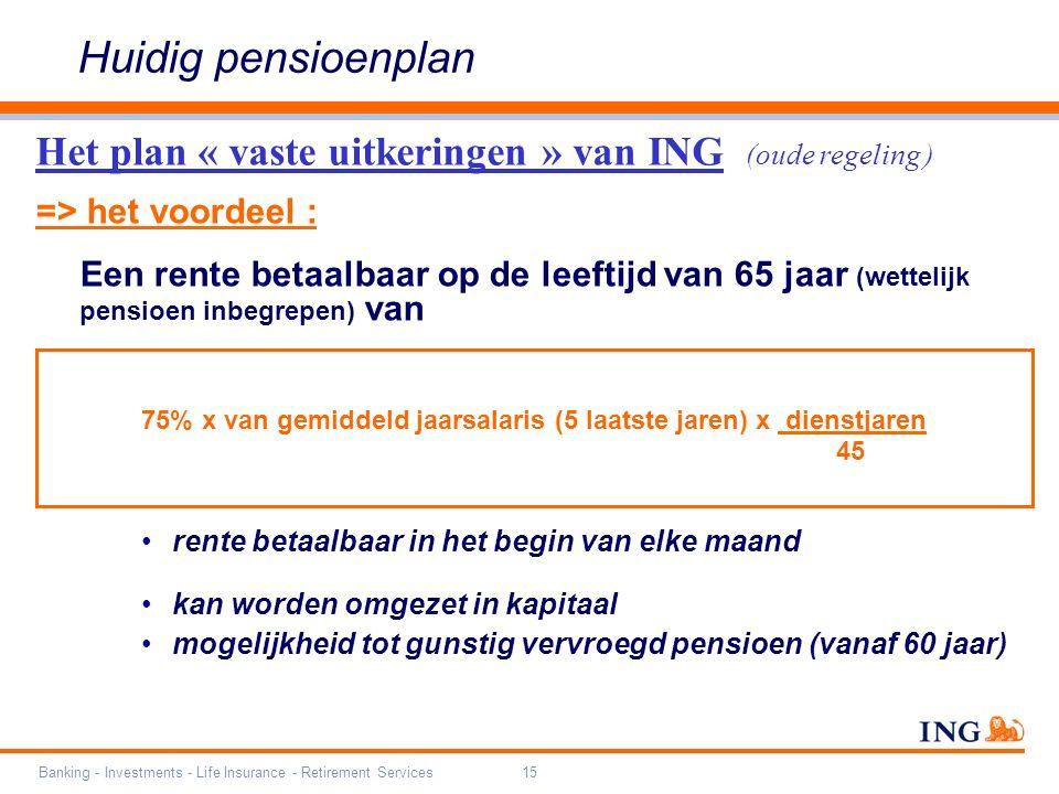 Banking - Investments - Life Insurance - Retirement Services15 => het voordeel : Een rente betaalbaar op de leeftijd van 65 jaar (wettelijk pensioen inbegrepen) van rente betaalbaar in het begin van elke maand kan worden omgezet in kapitaal mogelijkheid tot gunstig vervroegd pensioen (vanaf 60 jaar) 75% x van gemiddeld jaarsalaris (5 laatste jaren) x dienstjaren 45 Het plan « vaste uitkeringen » van ING (oude regeling ) Huidig pensioenplan