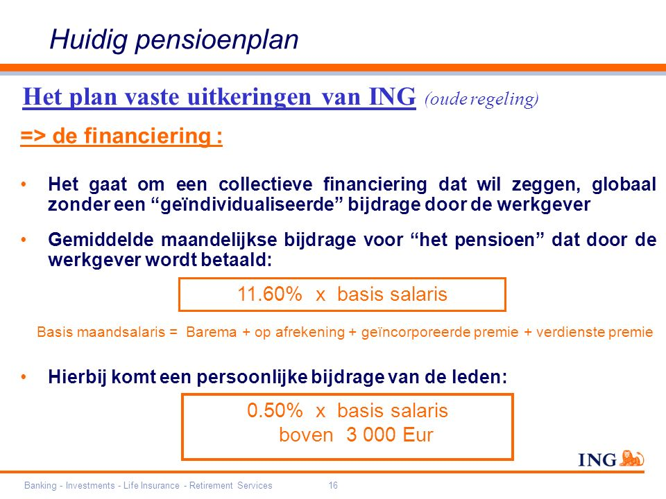 Banking - Investments - Life Insurance - Retirement Services16 => de financiering : Het gaat om een collectieve financiering dat wil zeggen, globaal zonder een geïndividualiseerde bijdrage door de werkgever Gemiddelde maandelijkse bijdrage voor het pensioen dat door de werkgever wordt betaald: Basis maandsalaris = Barema + op afrekening + geïncorporeerde premie + verdienste premie Hierbij komt een persoonlijke bijdrage van de leden: 11.60% x basis salaris Het plan vaste uitkeringen van ING (oude regeling) Huidig pensioenplan 0.50% x basis salaris boven 3 000 Eur