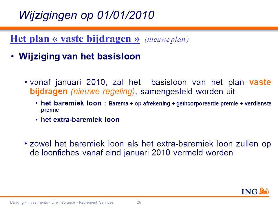 Banking - Investments - Life Insurance - Retirement Services26 Wijzigingen op 01/01/2010 Wijziging van het basisloon vanaf januari 2010, zal het basisloon van het plan vaste bijdragen (nieuwe regeling), samengesteld worden uit het baremiek loon : Barema + op afrekening + geïncorporeerde premie + verdienste premie het extra-baremiek loon zowel het baremiek loon als het extra-baremiek loon zullen op de loonfiches vanaf eind januari 2010 vermeld worden Het plan « vaste bijdragen » (nieuwe plan )