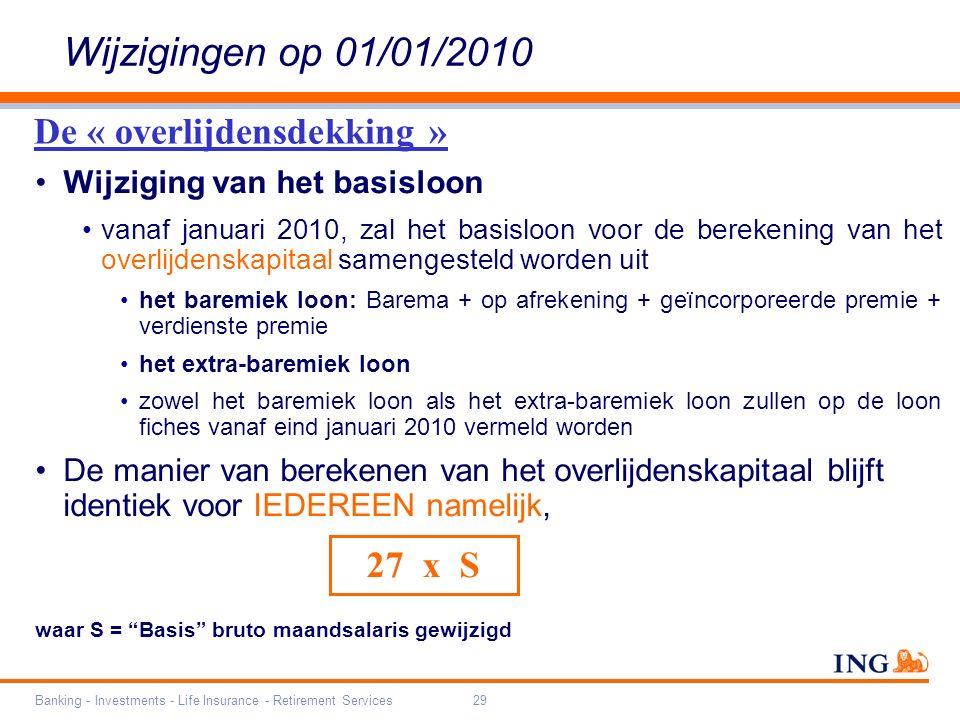 Banking - Investments - Life Insurance - Retirement Services29 Wijziging van het basisloon vanaf januari 2010, zal het basisloon voor de berekening van het overlijdenskapitaal samengesteld worden uit het baremiek loon: Barema + op afrekening + geïncorporeerde premie + verdienste premie het extra-baremiek loon zowel het baremiek loon als het extra-baremiek loon zullen op de loon fiches vanaf eind januari 2010 vermeld worden De manier van berekenen van het overlijdenskapitaal blijft identiek voor IEDEREEN namelijk, waar S = Basis bruto maandsalaris gewijzigd 27 x S Wijzigingen op 01/01/2010 De « overlijdensdekking »