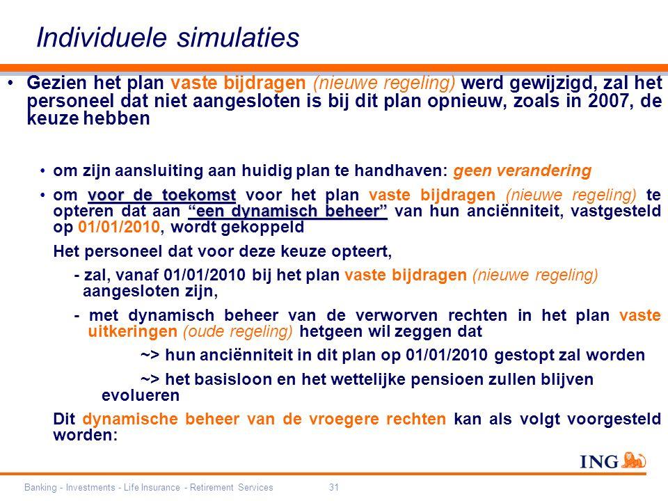 Banking - Investments - Life Insurance - Retirement Services31 Individuele simulaties Gezien het plan vaste bijdragen (nieuwe regeling) werd gewijzigd, zal het personeel dat niet aangesloten is bij dit plan opnieuw, zoals in 2007, de keuze hebben om zijn aansluiting aan huidig plan te handhaven: geen verandering voor de toekomst een dynamisch beheer om voor de toekomst voor het plan vaste bijdragen (nieuwe regeling) te opteren dat aan een dynamisch beheer van hun anciënniteit, vastgesteld op 01/01/2010, wordt gekoppeld Het personeel dat voor deze keuze opteert, - zal, vanaf 01/01/2010 bij het plan vaste bijdragen (nieuwe regeling) aangesloten zijn, - met dynamisch beheer van de verworven rechten in het plan vaste uitkeringen (oude regeling) hetgeen wil zeggen dat ~> hun anciënniteit in dit plan op 01/01/2010 gestopt zal worden ~> het basisloon en het wettelijke pensioen zullen blijven evolueren Dit dynamische beheer van de vroegere rechten kan als volgt voorgesteld worden: