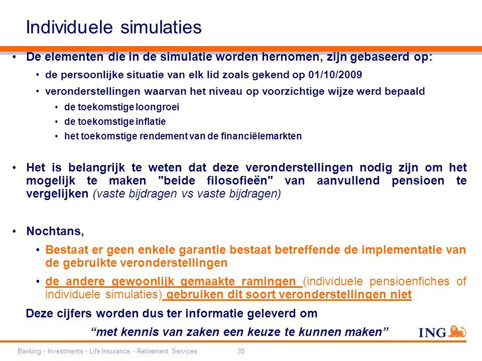 Banking - Investments - Life Insurance - Retirement Services35 De elementen die in de simulatie worden hernomen, zijn gebaseerd op: de persoonlijke situatie van elk lid zoals gekend op 01/10/2009 veronderstellingen waarvan het niveau op voorzichtige wijze werd bepaald de toekomstige loongroei de toekomstige inflatie het toekomstige rendement van de financiëlemarkten Het is belangrijk te weten dat deze veronderstellingen nodig zijn om het mogelijk te maken beide filosofieën van aanvullend pensioen te vergelijken (vaste bijdragen vs vaste bijdragen) Nochtans, Bestaat er geen enkele garantie bestaat betreffende de implementatie van de gebruikte veronderstellingen de andere gewoonlijk gemaakte ramingen (individuele pensioenfiches of individuele simulaties) gebruiken dit soort veronderstellingen niet Deze cijfers worden dus ter informatie geleverd om met kennis van zaken een keuze te kunnen maken Individuele simulaties