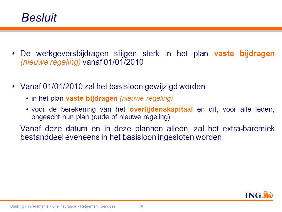 Banking - Investments - Life Insurance - Retirement Services40 Besluit De werkgeversbijdragen stijgen sterk in het plan vaste bijdragen (nieuwe regeling) vanaf 01/01/2010 Vanaf 01/01/2010 zal het basisloon gewijzigd worden in het plan vaste bijdragen (nieuwe regeling) voor de berekening van het overlijdenskapitaal en dit, voor alle leden, ongeacht hun plan (oude of nieuwe regeling) Vanaf deze datum en in deze plannen alleen, zal het extra-baremiek bestanddeel eveneens in het basisloon ingesloten worden