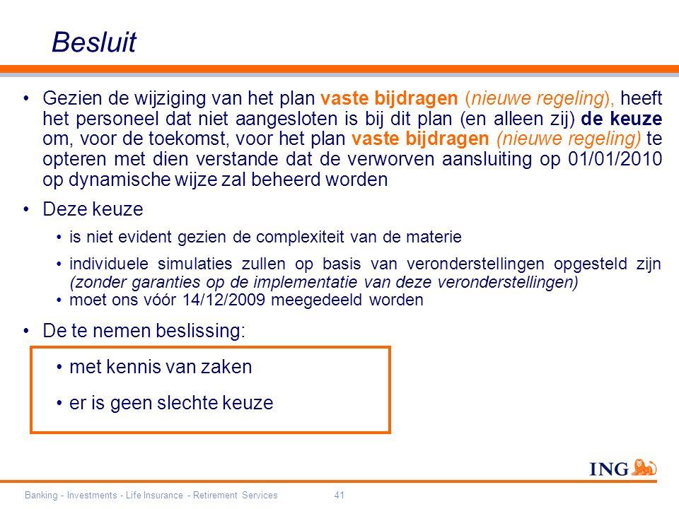 Banking - Investments - Life Insurance - Retirement Services41 Besluit Gezien de wijziging van het plan vaste bijdragen (nieuwe regeling), heeft het personeel dat niet aangesloten is bij dit plan (en alleen zij) de keuze om, voor de toekomst, voor het plan vaste bijdragen (nieuwe regeling) te opteren met dien verstande dat de verworven aansluiting op 01/01/2010 op dynamische wijze zal beheerd worden Deze keuze is niet evident gezien de complexiteit van de materie individuele simulaties zullen op basis van veronderstellingen opgesteld zijn (zonder garanties op de implementatie van deze veronderstellingen) moet ons vóór 14/12/2009 meegedeeld worden De te nemen beslissing: met kennis van zaken er is geen slechte keuze