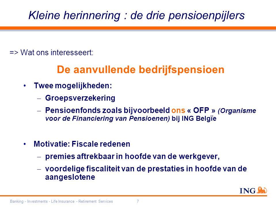 Banking - Investments - Life Insurance - Retirement Services7 Kleine herinnering : de drie pensioenpijlers => Wat ons interesseert: De aanvullende bedrijfspensioen Twee mogelijkheden: – Groepsverzekering – Pensioenfonds zoals bijvoorbeeld ons « OFP » (Organisme voor de Financiering van Pensioenen) bij ING Belgïe Motivatie: Fiscale redenen – premies aftrekbaar in hoofde van de werkgever, – voordelige fiscaliteit van de prestaties in hoofde van de aangeslotene
