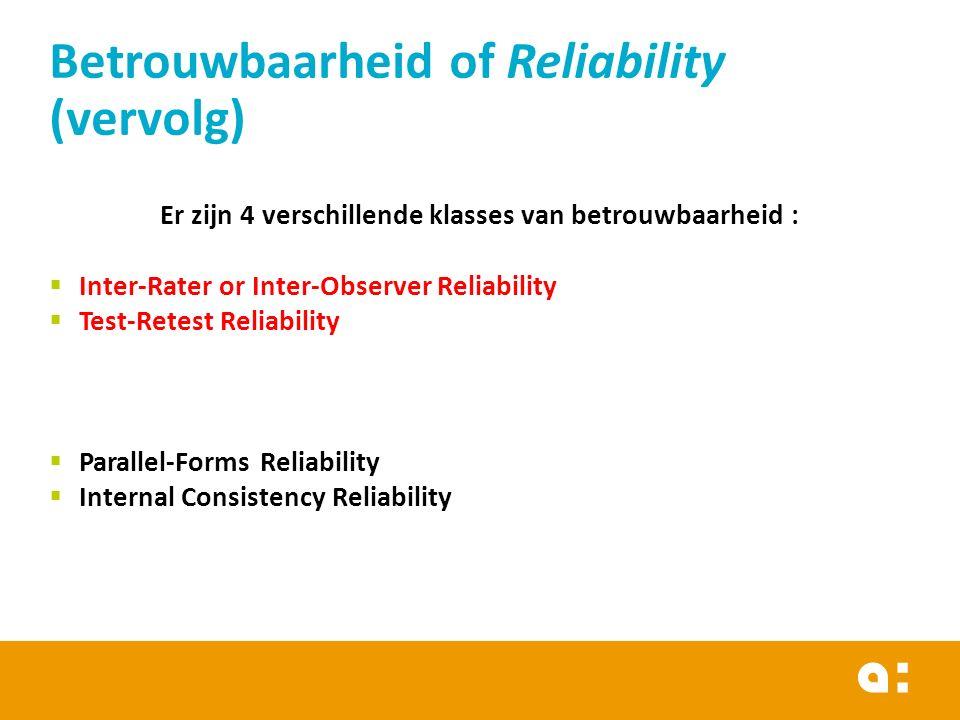 Betrouwbaarheid of Reliability (vervolg) Er zijn 4 verschillende klasses van betrouwbaarheid :  Inter-Rater or Inter-Observer Reliability  Test-Rete