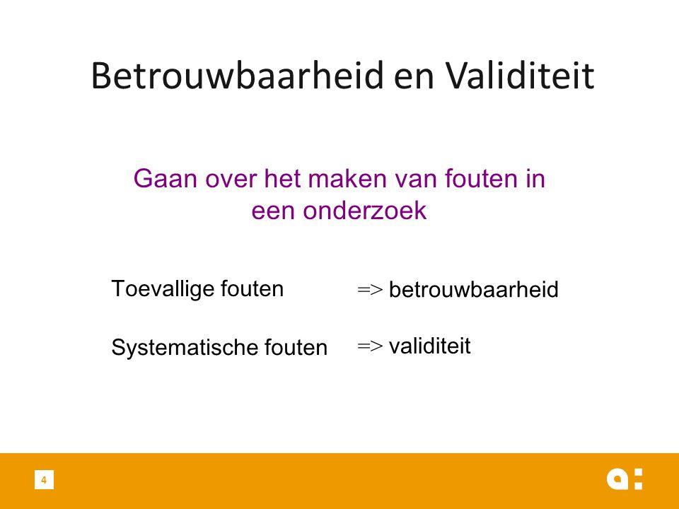 4 Betrouwbaarheid en Validiteit Gaan over het maken van fouten in een onderzoek Toevallige fouten Systematische fouten => betrouwbaarheid => validitei